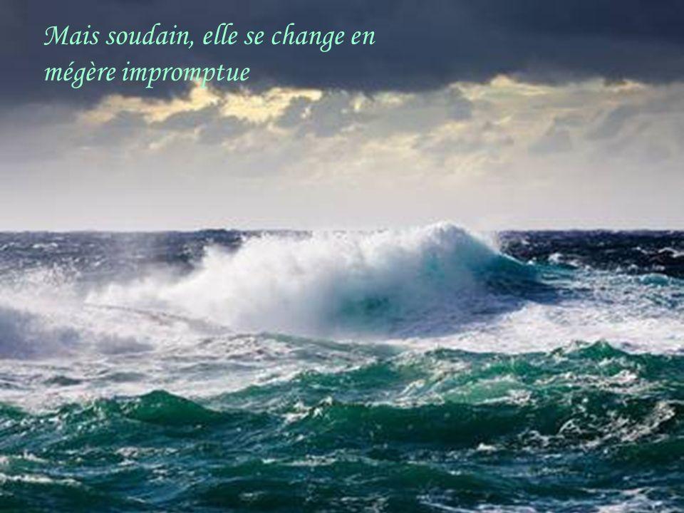 Mais soudain elle se change en mégère impromptue Que la mer est belle avec ses blancs moutons