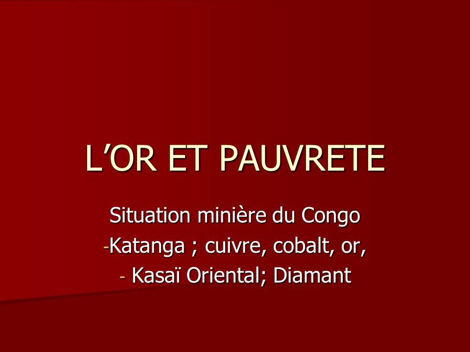 LOR ET PAUVRETE Situation minière du Congo - Katanga ; cuivre, cobalt, or, - Kasaï Oriental; Diamant
