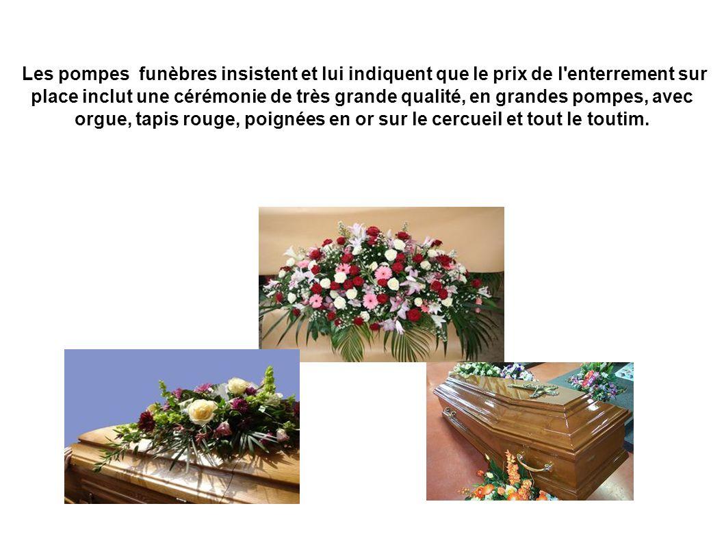 Les pompes funèbres insistent et lui indiquent que le prix de l enterrement sur place inclut une cérémonie de très grande qualité, en grandes pompes, avec orgue, tapis rouge, poignées en or sur le cercueil et tout le toutim.