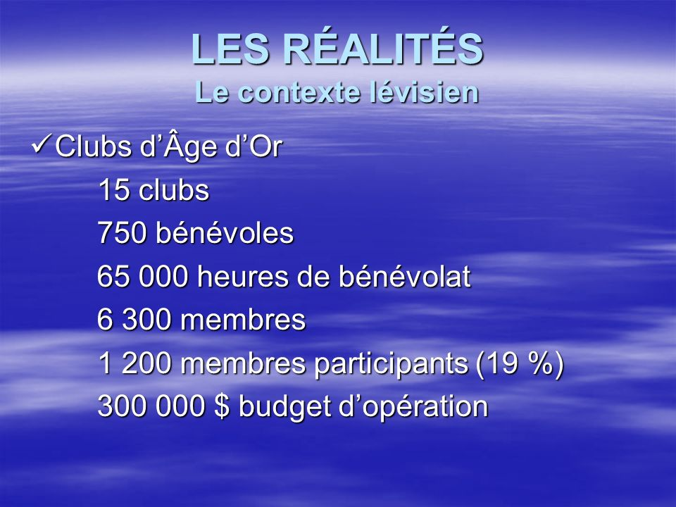 LES RÉALITÉS Le contexte lévisien Clubs dÂge dOr Clubs dÂge dOr 15 clubs 750 bénévoles 65 000 heures de bénévolat 6 300 membres 1 200 membres particip