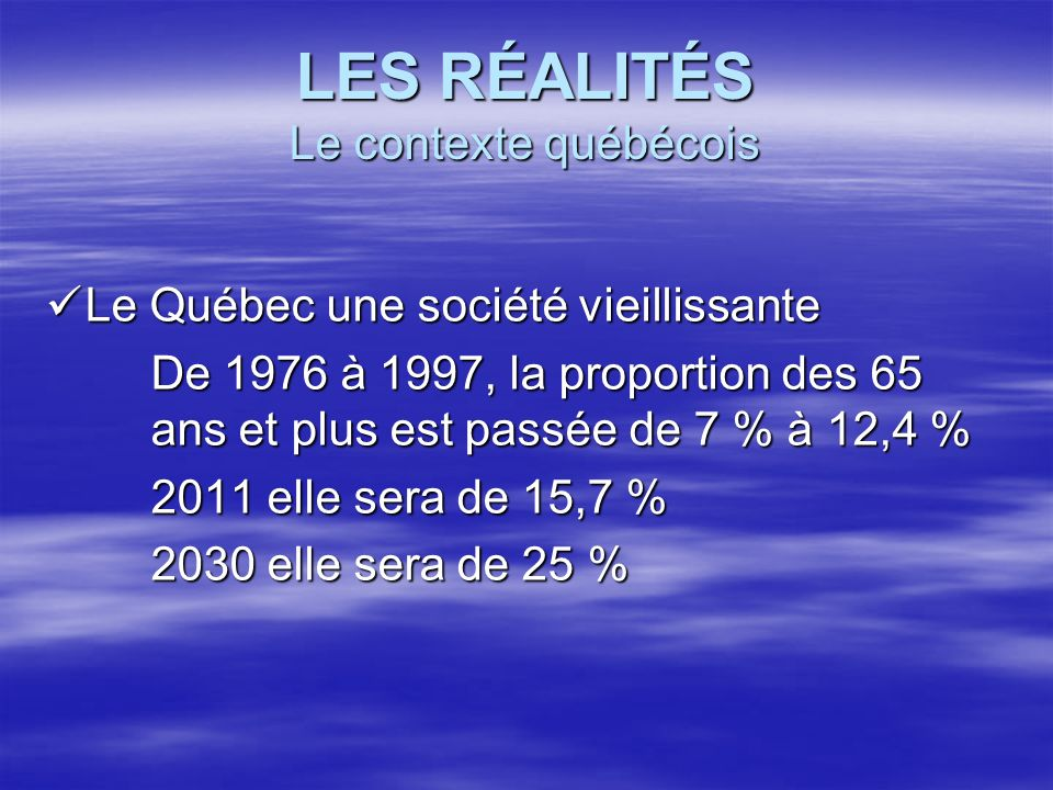 LES RÉALITÉS Le contexte québécois Le Québec une société vieillissante Le Québec une société vieillissante De 1976 à 1997, la proportion des 65 ans et