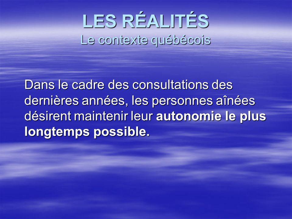 LES RÉALITÉS Le contexte québécois Dans le cadre des consultations des dernières années, les personnes aînées désirent maintenir leur autonomie le plu