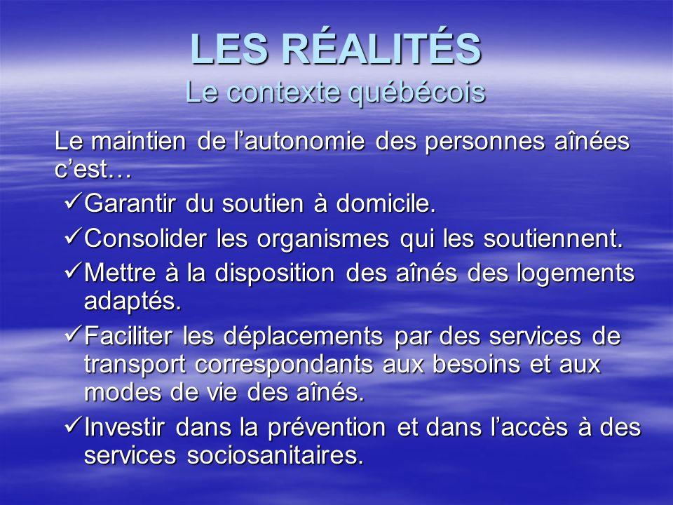 LES RÉALITÉS Le contexte québécois Le maintien de lautonomie des personnes aînées cest… Garantir du soutien à domicile. Garantir du soutien à domicile