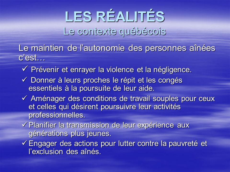 LES RÉALITÉS Le contexte québécois Le maintien de lautonomie des personnes aînées cest… Prévenir et enrayer la violence et la négligence. Prévenir et