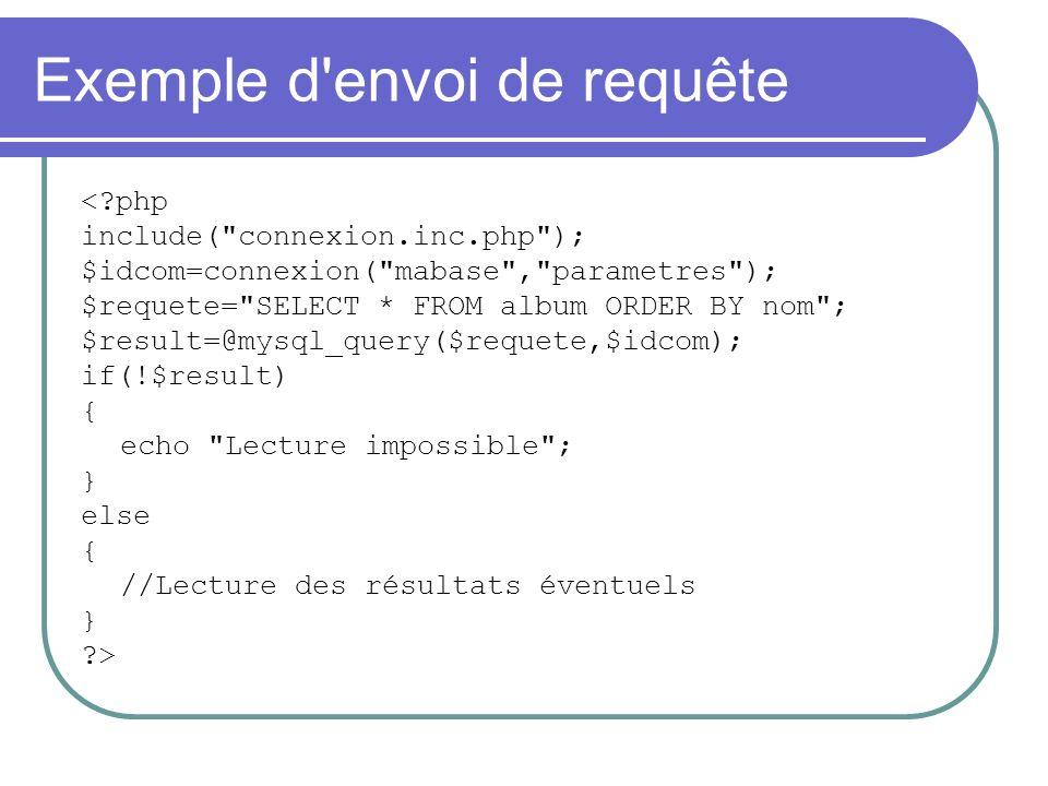 Exemple d envoi de requête < php include( connexion.inc.php ); $idcom=connexion( mabase , parametres ); $requete= SELECT * FROM album ORDER BY nom ; $result=@mysql_query($requete,$idcom); if(!$result) { echo Lecture impossible ; } else { //Lecture des résultats éventuels } >