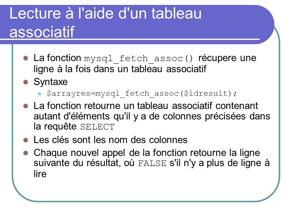 Lecture à l aide d un tableau associatif La fonction mysql_fetch_assoc() récupere une ligne à la fois dans un tableau associatif Syntaxe $arrayres=mysql_fetch_assoc($idresult); La fonction retourne un tableau associatif contenant autant d éléments qu il y a de colonnes précisées dans la requête SELECT Les clés sont les nom des colonnes Chaque nouvel appel de la fonction retourne la ligne suivante du résultat, où FALSE s il n y a plus de ligne à lire