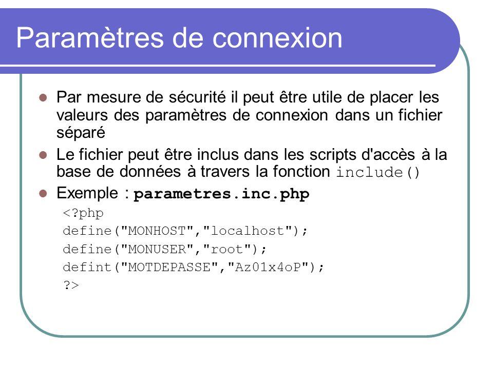 Paramètres de connexion Par mesure de sécurité il peut être utile de placer les valeurs des paramètres de connexion dans un fichier séparé Le fichier peut être inclus dans les scripts d accès à la base de données à travers la fonction include() Exemple : parametres.inc.php < php define( MONHOST , localhost ); define( MONUSER , root ); defint( MOTDEPASSE , Az01x4oP ); >