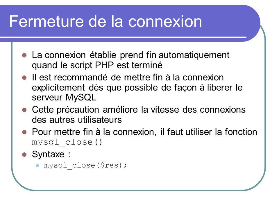 Fermeture de la connexion La connexion établie prend fin automatiquement quand le script PHP est terminé Il est recommandé de mettre fin à la connexion explicitement dès que possible de façon à liberer le serveur MySQL Cette précaution améliore la vitesse des connexions des autres utilisateurs Pour mettre fin à la connexion, il faut utiliser la fonction mysql_close() Syntaxe : mysql_close($res);