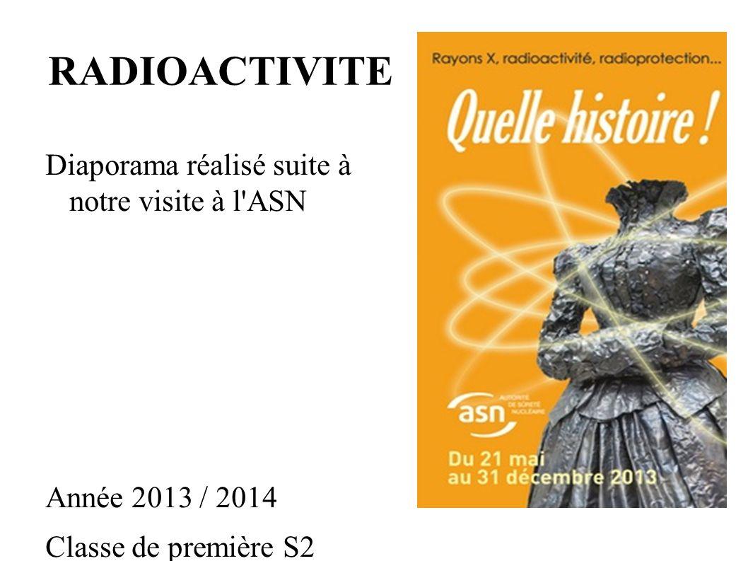 RADIOACTIVITE Diaporama réalisé suite à notre visite à l ASN Année 2013 / 2014 Classe de première S2