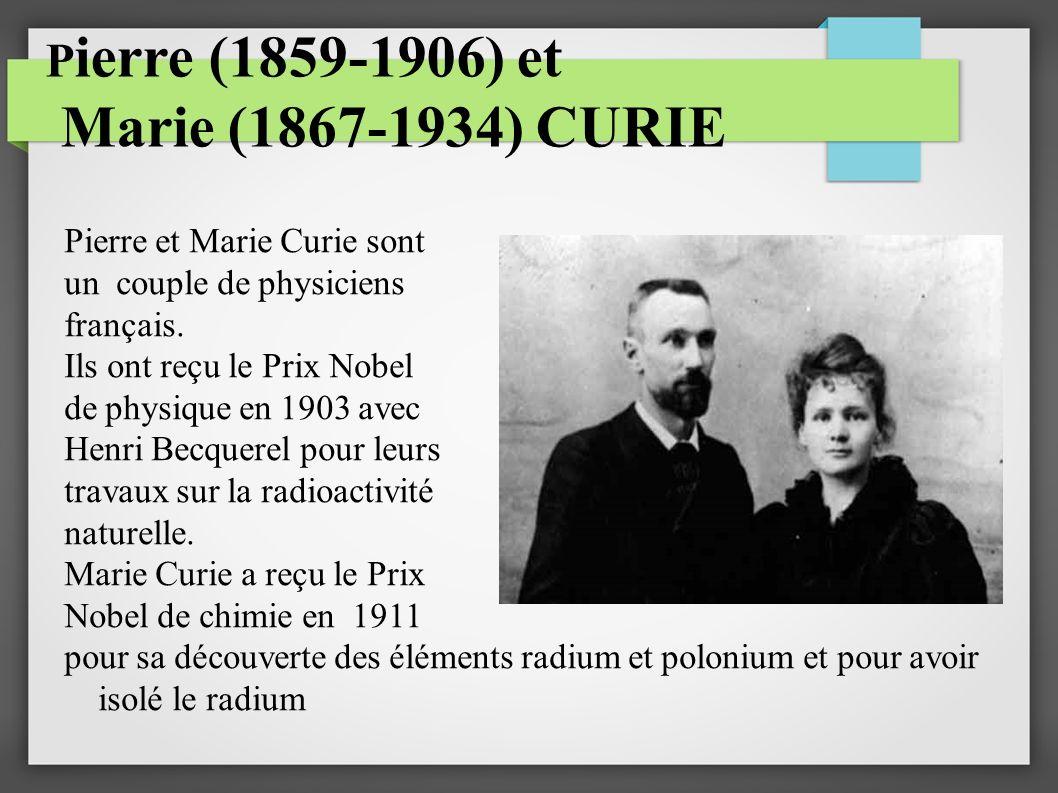 P ierre (1859-1906) et Marie (1867-1934) CURIE Pierre et Marie Curie sont un couple de physiciens français. Ils ont reçu le Prix Nobel de physique en