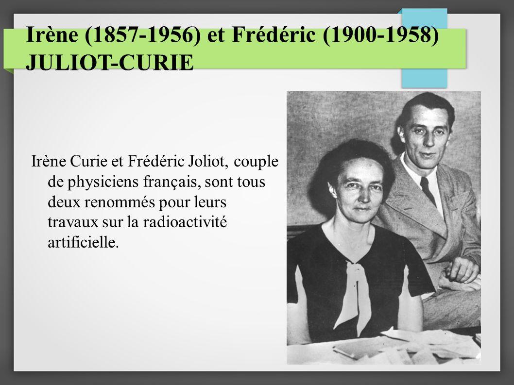 Irène (1857-1956) et Frédéric (1900-1958) JULIOT-CURIE Irène Curie et Frédéric Joliot, couple de physiciens français, sont tous deux renommés pour leurs travaux sur la radioactivité artificielle.