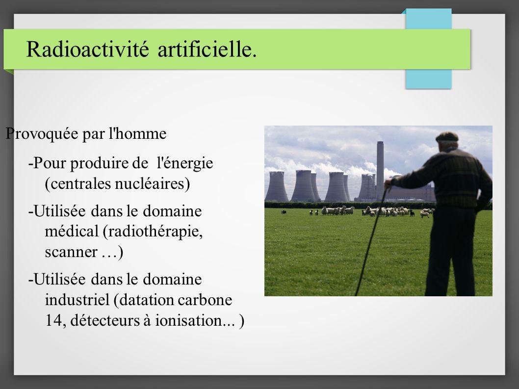 Radioactivité artificielle. Provoquée par l'homme -Pour produire de l'énergie (centrales nucléaires) -Utilisée dans le domaine médical (radiothérapie,