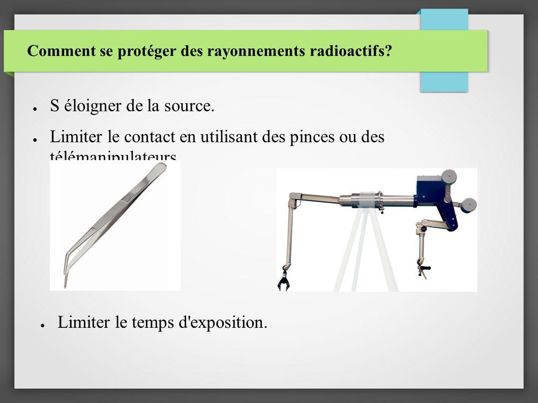 Comment se protéger des rayonnements radioactifs? S éloigner de la source. Limiter le contact en utilisant des pinces ou des télémanipulateurs. Limite