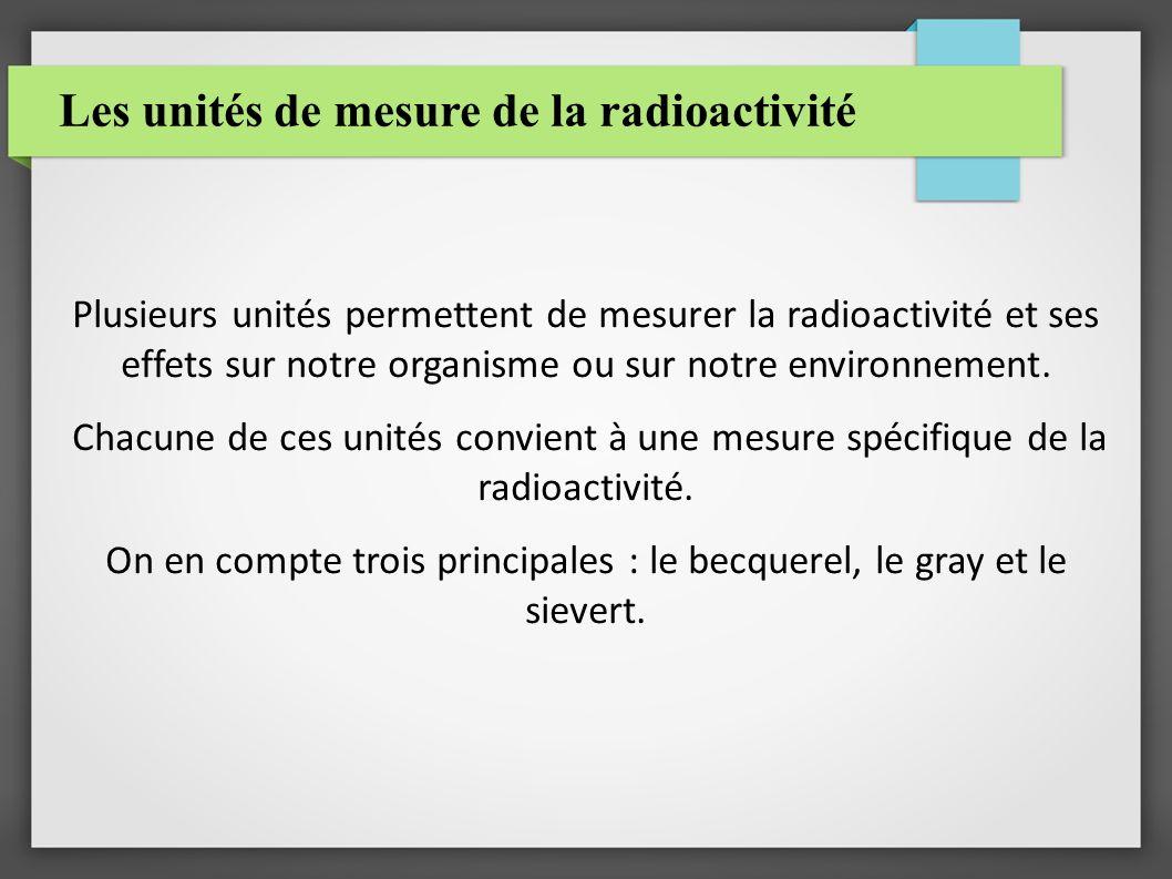 Les unités de mesure de la radioactivité Plusieurs unités permettent de mesurer la radioactivité et ses effets sur notre organisme ou sur notre environnement.