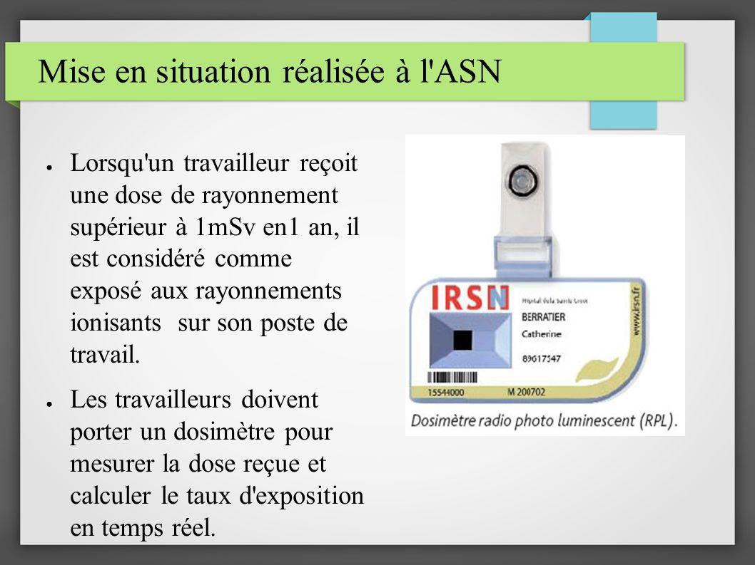 Mise en situation réalisée à l ASN Lorsqu un travailleur reçoit une dose de rayonnement supérieur à 1mSv en1 an, il est considéré comme exposé aux rayonnements ionisants sur son poste de travail.