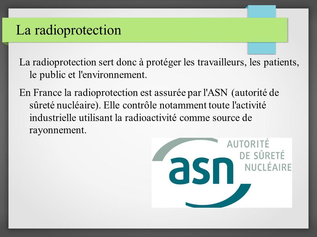 La radioprotection La radioprotection sert donc à protéger les travailleurs, les patients, le public et l'environnement. En France la radioprotection