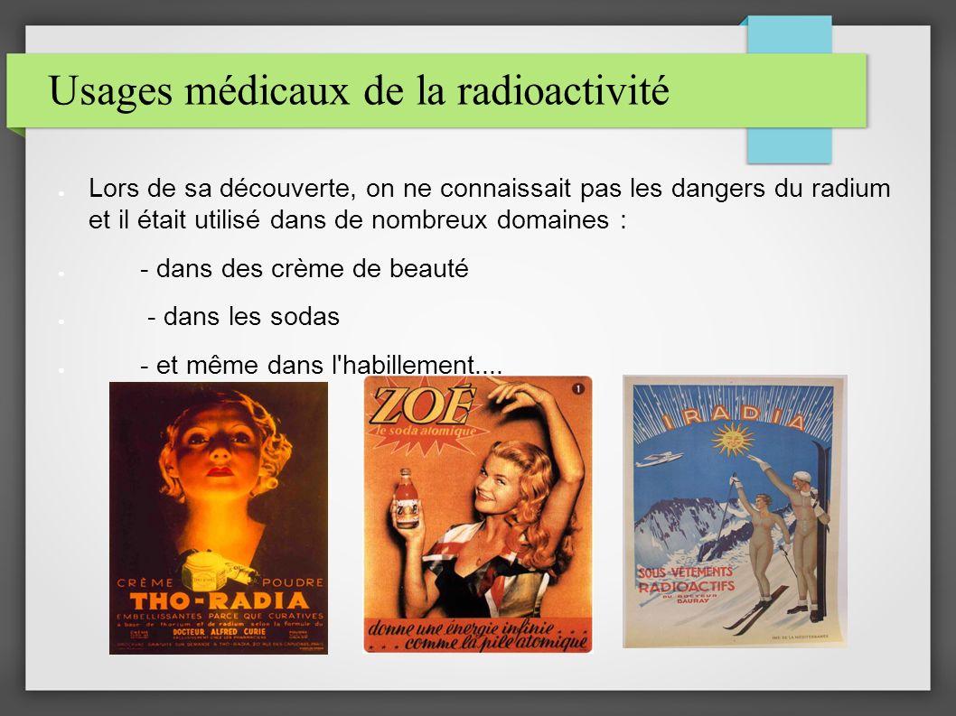 Usages médicaux de la radioactivité Lors de sa découverte, on ne connaissait pas les dangers du radium et il était utilisé dans de nombreux domaines : - dans des crème de beauté - dans les sodas - et même dans l habillement....