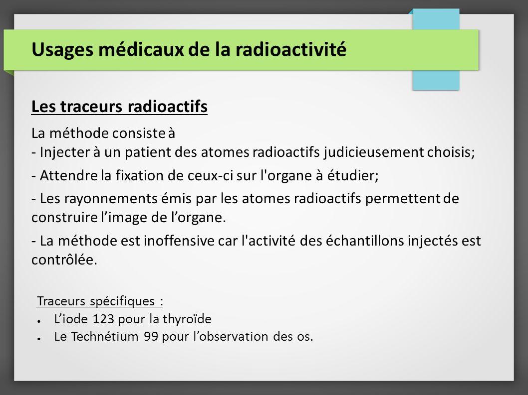 Usages médicaux de la radioactivité Les traceurs radioactifs La méthode consiste à - Injecter à un patient des atomes radioactifs judicieusement choisis; - Attendre la fixation de ceux-ci sur l organe à étudier; - Les rayonnements émis par les atomes radioactifs permettent de construire limage de lorgane.