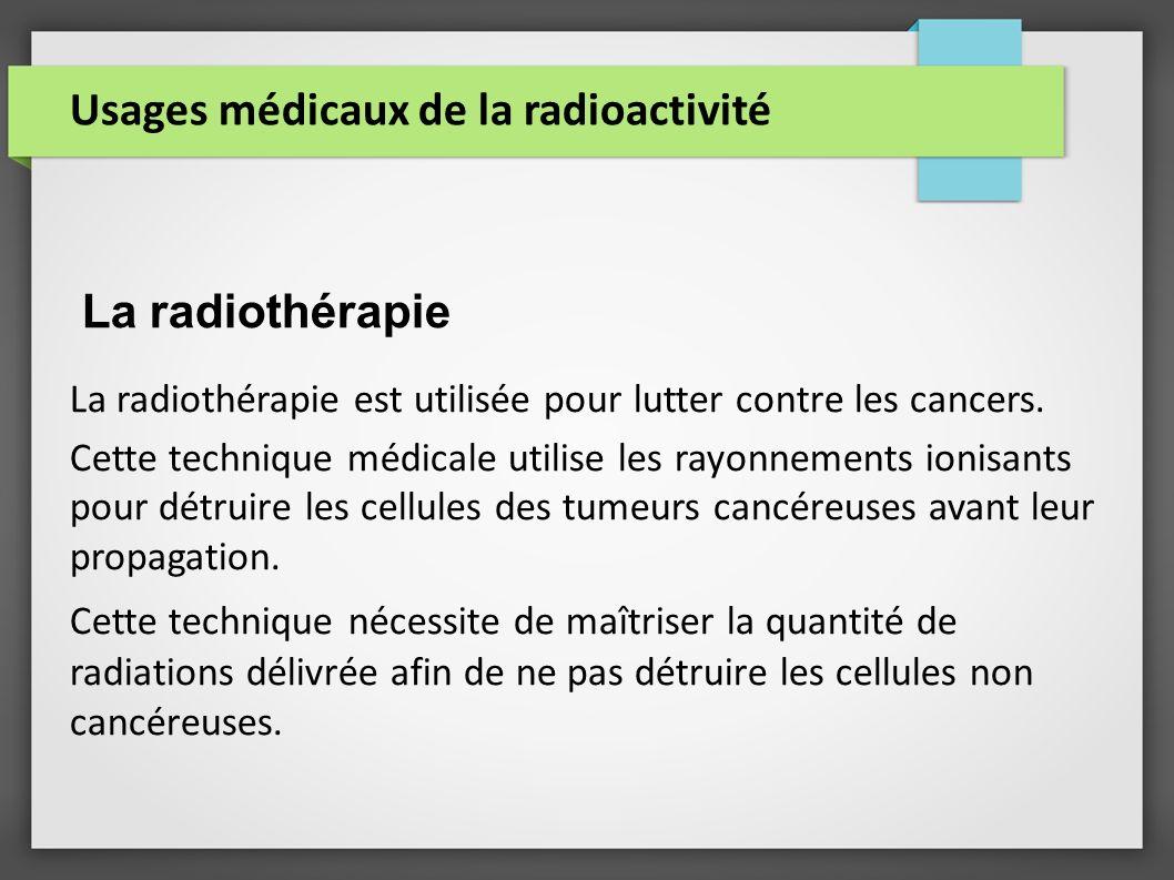 Usages médicaux de la radioactivité La radiothérapie La radiothérapie est utilisée pour lutter contre les cancers. Cette technique médicale utilise le