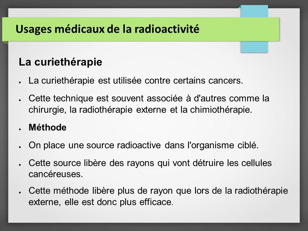 Usages médicaux de la radioactivité La curiethérapie La curiethérapie est utilisée contre certains cancers. Cette technique est souvent associée à d'a