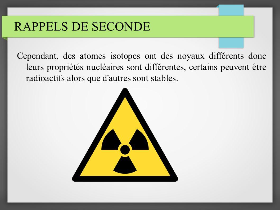 RAPPELS DE SECONDE Cependant, des atomes isotopes ont des noyaux différents donc leurs propriétés nucléaires sont différentes, certains peuvent être r