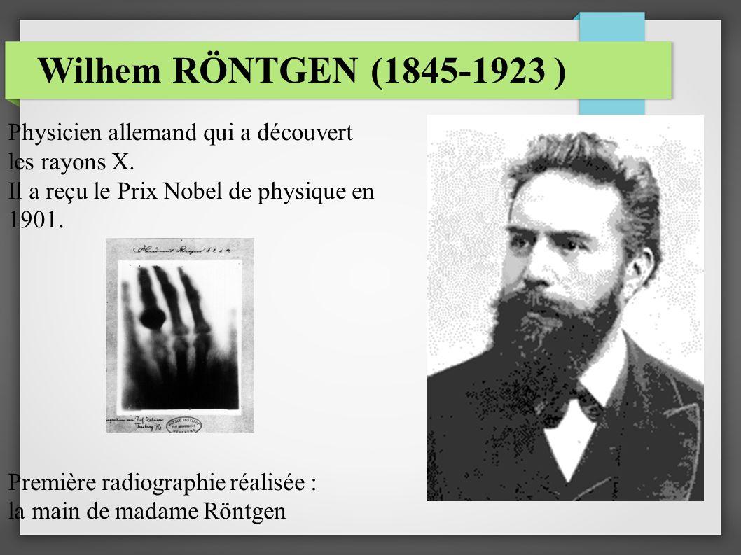 Wilhem RÖNTGEN (1845-1923 ) Physicien allemand qui a découvert les rayons X. Il a reçu le Prix Nobel de physique en 1901. Première radiographie réalis