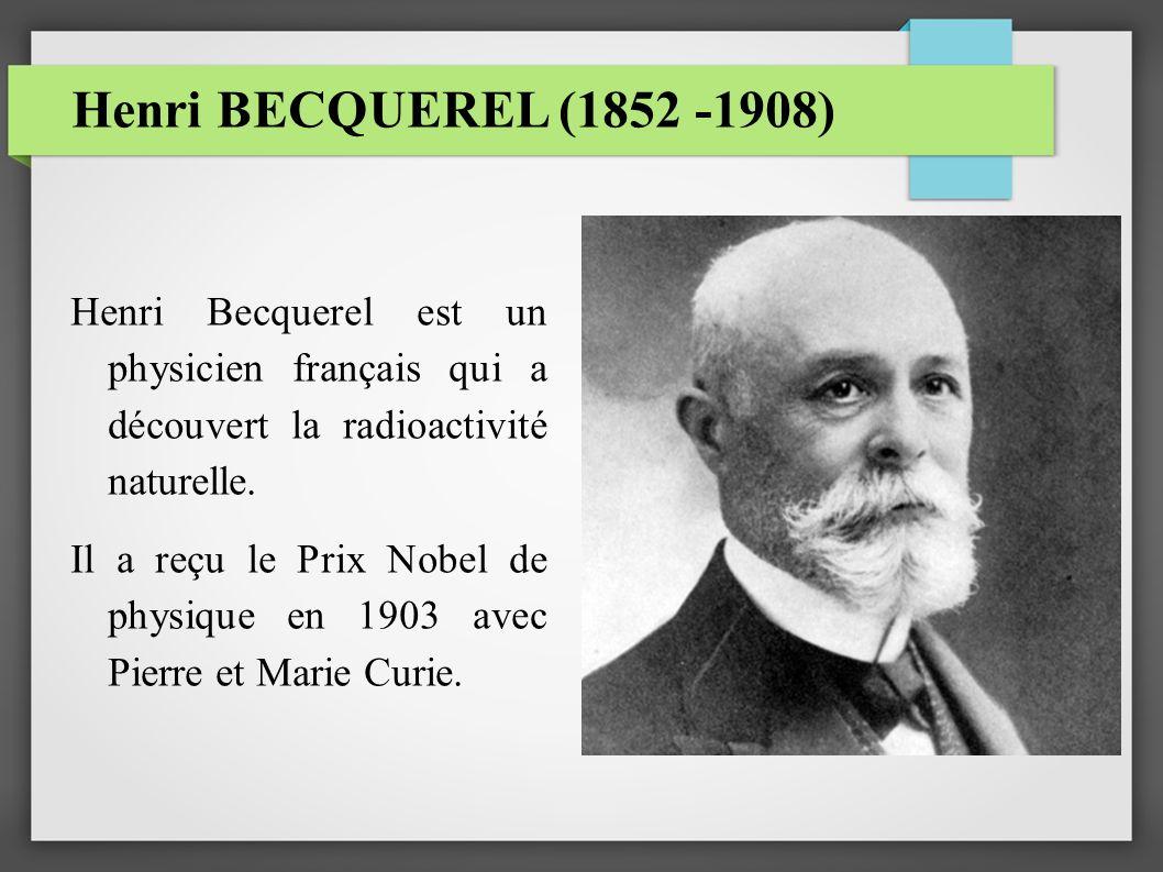 Henri BECQUEREL (1852 -1908) Henri Becquerel est un physicien français qui a découvert la radioactivité naturelle. Il a reçu le Prix Nobel de physique