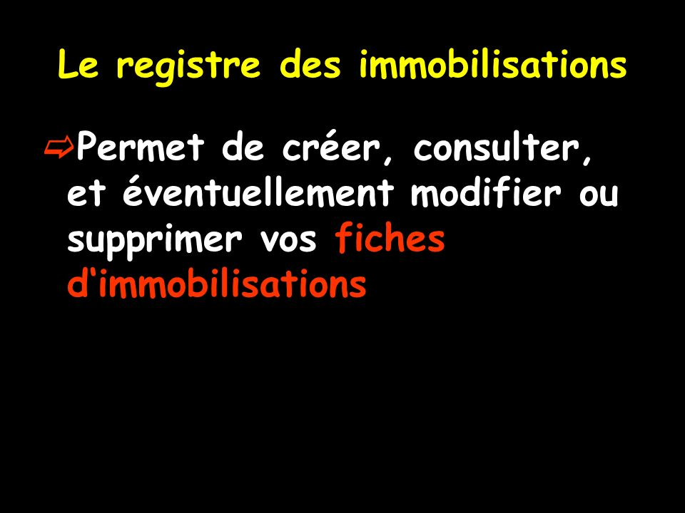 Le registre des immobilisations Permet de créer, consulter, et éventuellement modifier ou supprimer vos fiches dimmobilisations