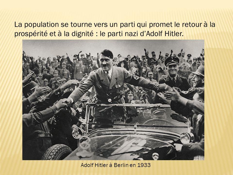 Adolf Hitler à Berlin en 1933 La population se tourne vers un parti qui promet le retour à la prospérité et à la dignité : le parti nazi dAdolf Hitler.