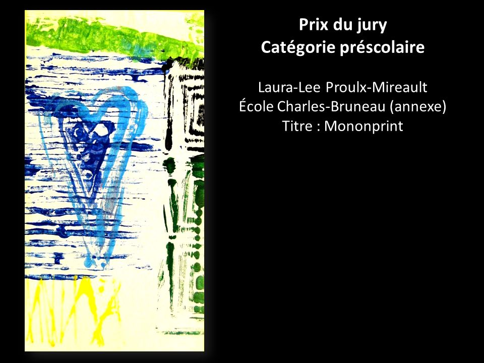 Prix du jury Catégorie préscolaire Laura-Lee Proulx-Mireault École Charles-Bruneau (annexe) Titre : Mononprint