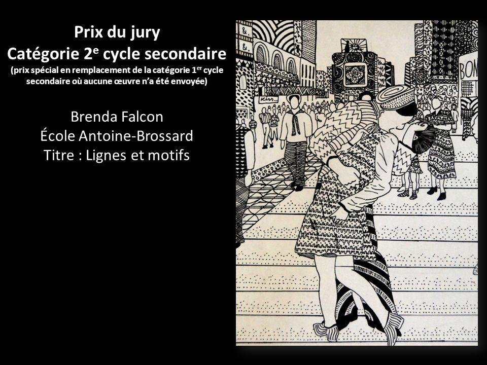 Prix du jury Catégorie 2 e cycle secondaire (prix spécial en remplacement de la catégorie 1 er cycle secondaire où aucune œuvre na été envoyée) Brenda Falcon École Antoine-Brossard Titre : Lignes et motifs