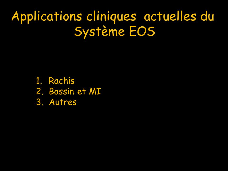 Applications cliniques actuelles du Système EOS 1.Rachis 2.Bassin et MI 3.Autres