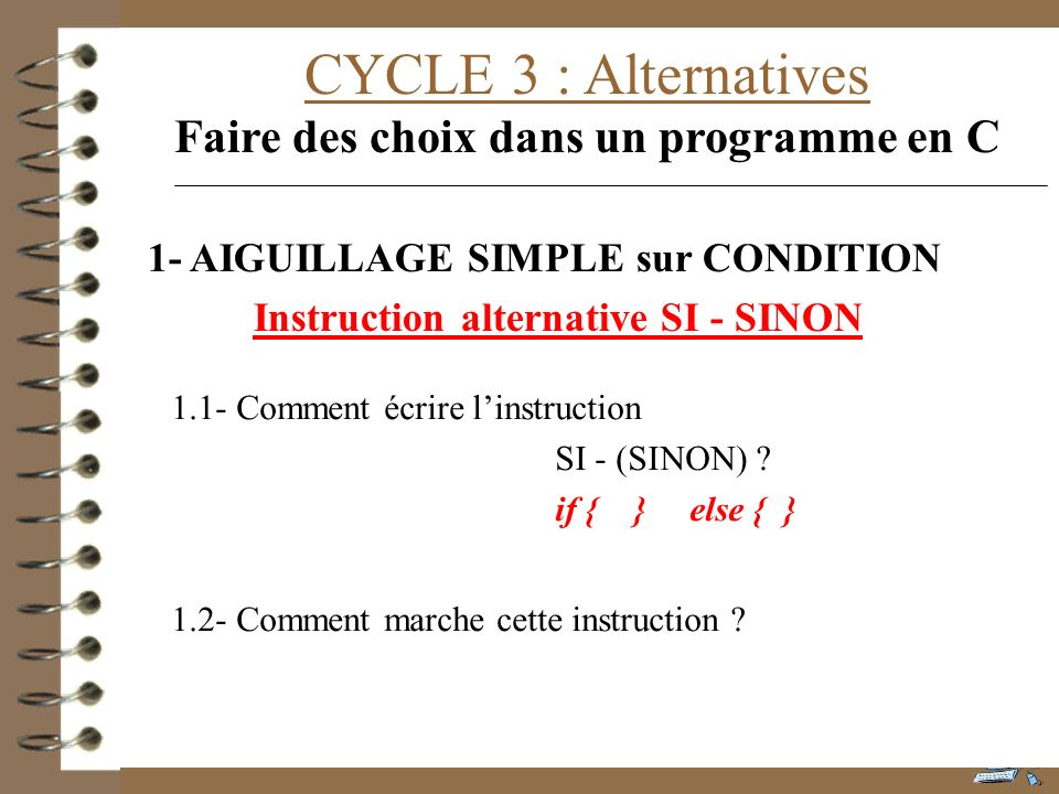 CYCLE 3 : Alternatives Faire des choix dans un programme en C 1.1- Comment écrire linstruction SI - (SINON) ? if { } else { } 1.2- Comment marche cett