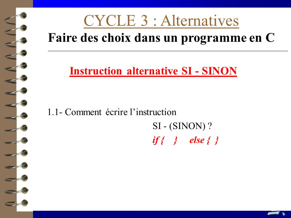 CYCLE 3 : Alternatives Faire des choix dans un programme en C 1.1- Comment écrire linstruction SI - (SINON) ? if { } else { } Instruction alternative