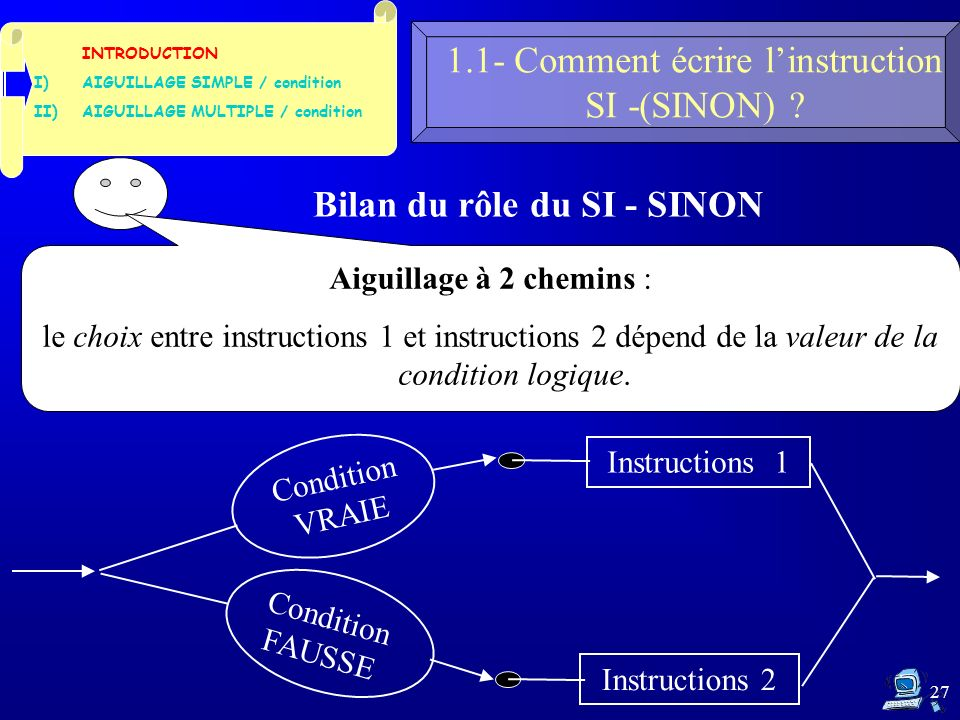 27 1.1- Comment écrire linstruction SI -(SINON) ? INTRODUCTION I)AIGUILLAGE SIMPLE / condition II)AIGUILLAGE MULTIPLE / condition Bilan du rôle du SI