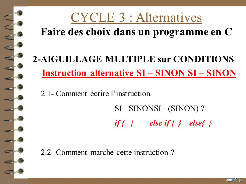 CYCLE 3 : Alternatives Faire des choix dans un programme en C 2.1- Comment écrire linstruction SI - SINONSI - (SINON) ? if { } else if { } else{ } 2.2