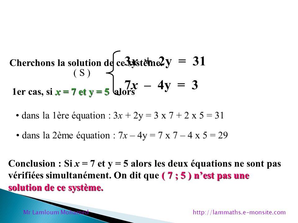 3x + 2y = 31 7x – 4y = 3 ( S ) x = 5 et y = 8 2ème cas, si x = 5 et y = 8 alors dans la 1ère équation : 3x + 2y = 3 x 5 + 2 x 8 = 31 dans la 2ème équation : 7x – 4y = 7 x 5 – 4 x 8 = 3 Conclusion : Si x = 5 et y = 8 alors les deux équations sont vérifiées simultanément.
