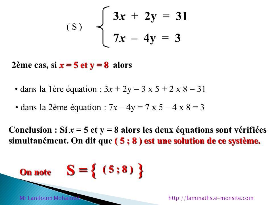 3x + 2y = 31 7x – 4y = 3 ( S ) x = 5 et y = 8 2ème cas, si x = 5 et y = 8 alors dans la 1ère équation : 3x + 2y = 3 x 5 + 2 x 8 = 31 dans la 2ème équa