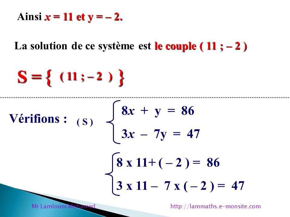 x = 11 et y = – 2. Ainsi x = 11 et y = – 2. le couple ( 11 ; – 2 ) La solution de ce système est le couple ( 11 ; – 2 ) S = { ( 11 ; – 2 ) } Vérifions
