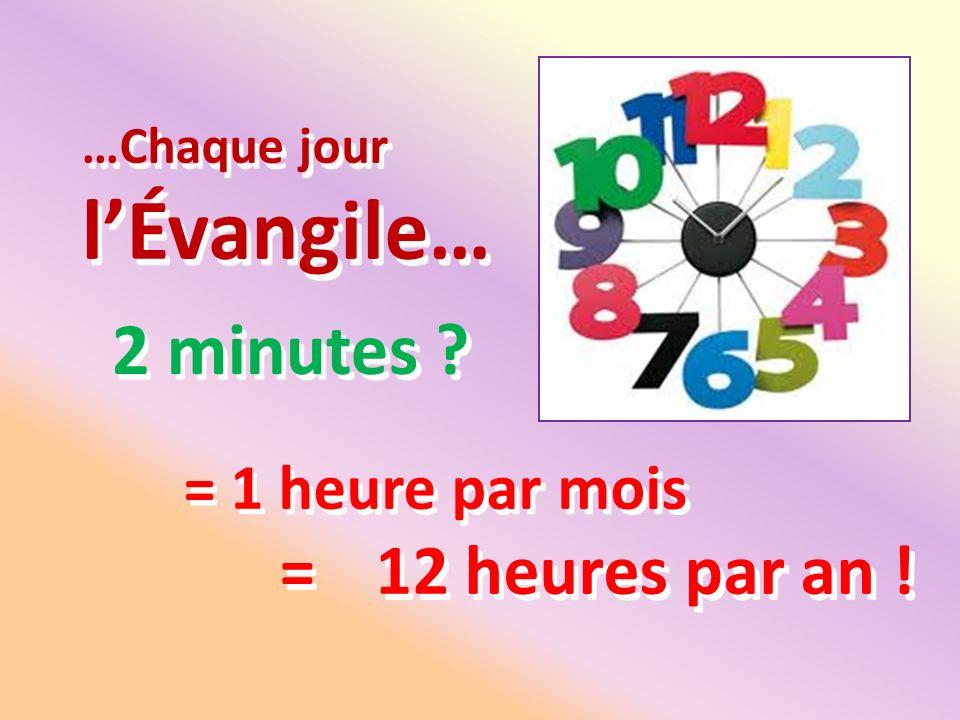 …Chaque jour lÉvangile… 2 minutes ? = 1 heure par mois =12 heures par an !