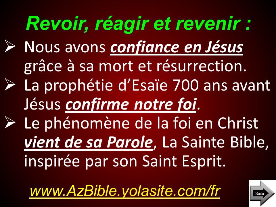 Revoir, réagir et revenir : www.AzBible.yolasite.com/fr Nous avons confiance en Jésus grâce à sa mort et résurrection. La prophétie dEsaïe 700 ans ava