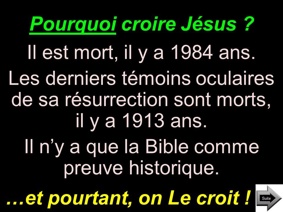 Pourquoi croire Jésus ? Il est mort, il y a 1984 ans. Les derniers témoins oculaires de sa résurrection sont morts, il y a 1913 ans. Il ny a que la Bi