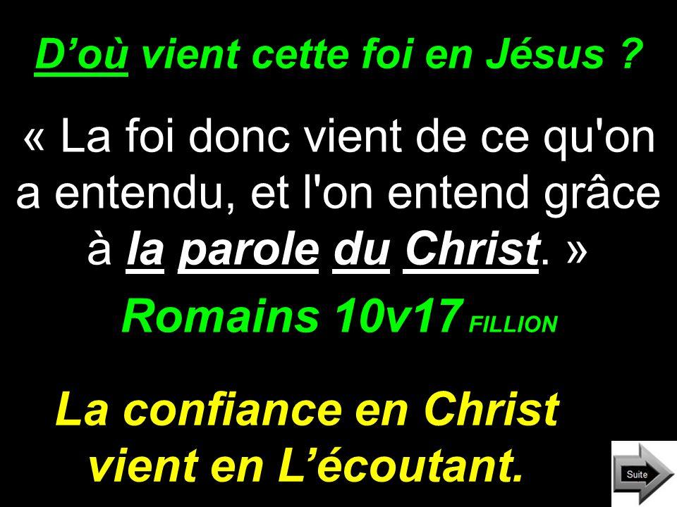 Doù vient cette foi en Jésus ? « La foi donc vient de ce qu'on a entendu, et l'on entend grâce à la parole du Christ. » Romains 10v17 FILLION La confi