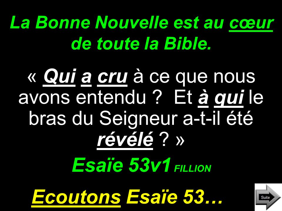La Bonne Nouvelle est au cœur de toute la Bible. « Qui a cru à ce que nous avons entendu ? Et à qui le bras du Seigneur a-t-il été révélé ? » Esaïe 53