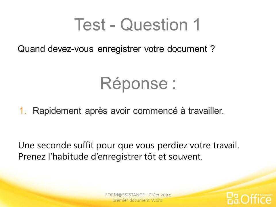 Test - Question 1 FORM@SSISTANCE - Créer votre premier document Word Une seconde suffit pour que vous perdiez votre travail. Prenez lhabitude denregis