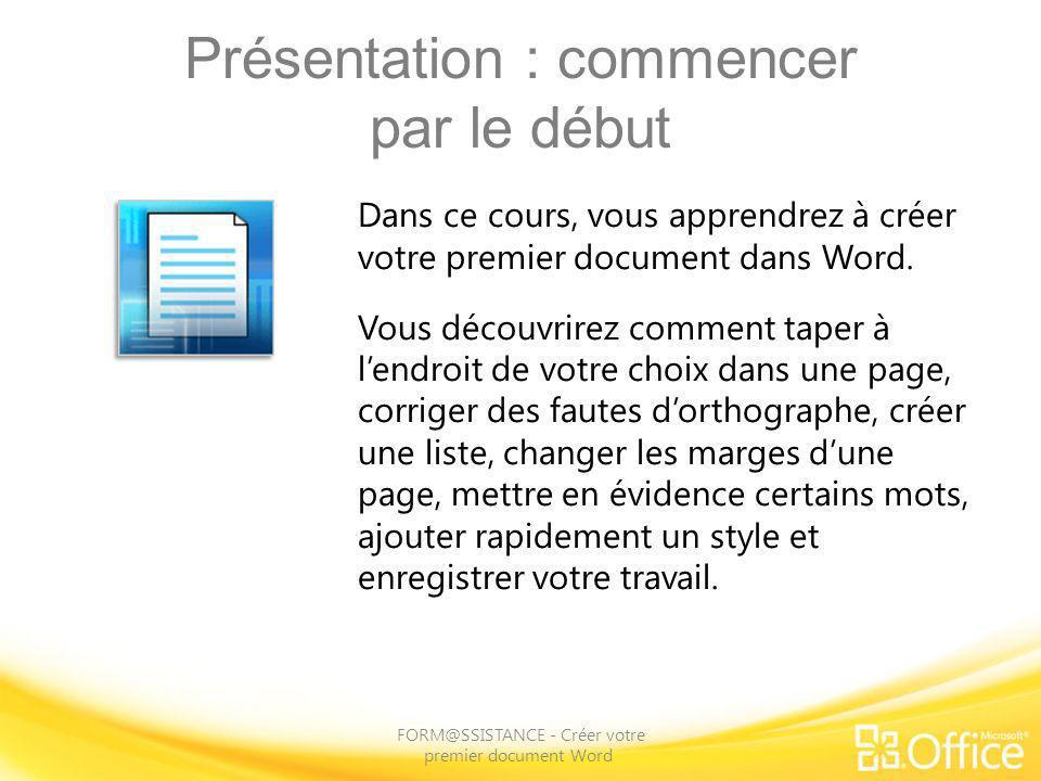 Présentation : commencer par le début FORM@SSISTANCE - Créer votre premier document Word Dans ce cours, vous apprendrez à créer votre premier document