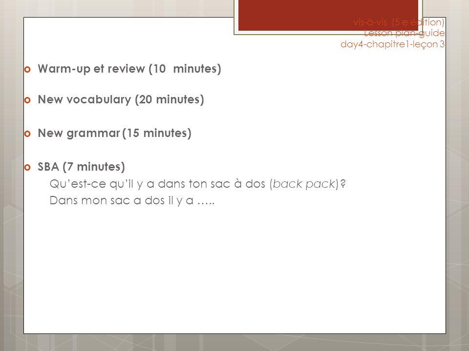 vis-à-vis (5 e édition) Lesson plan-guide day4-chapitre1-leçon 3 Warm-up et review (10 minutes) New vocabulary (20 minutes) New grammar (15 minutes) SBA (7 minutes) Quest-ce quil y a dans ton sac à dos (back pack).