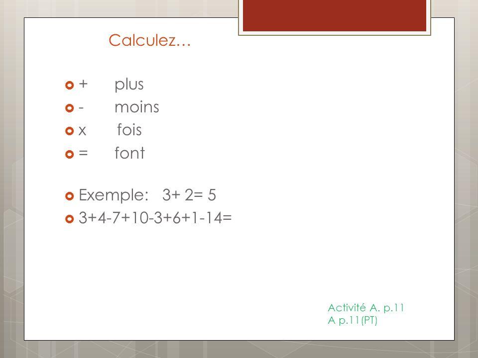 Calculez… + plus - moins x fois = font Exemple: 3+ 2= 5 3+4-7+10-3+6+1-14= Activité A. p.11 A p.11(PT)