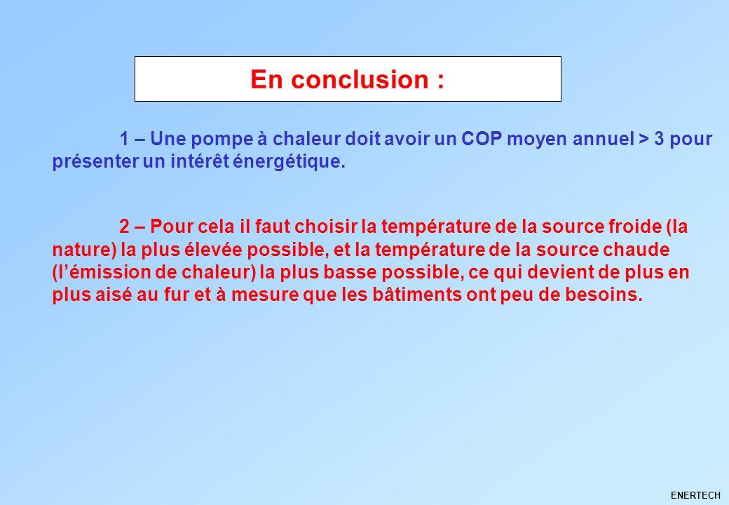ENERTECH 1 – Une pompe à chaleur doit avoir un COP moyen annuel > 3 pour présenter un intérêt énergétique. 2 – Pour cela il faut choisir la températur