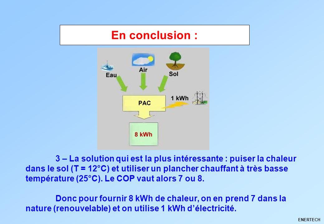 ENERTECH 3 – La solution qui est la plus intéressante : puiser la chaleur dans le sol (T = 12°C) et utiliser un plancher chauffant à très basse tempér
